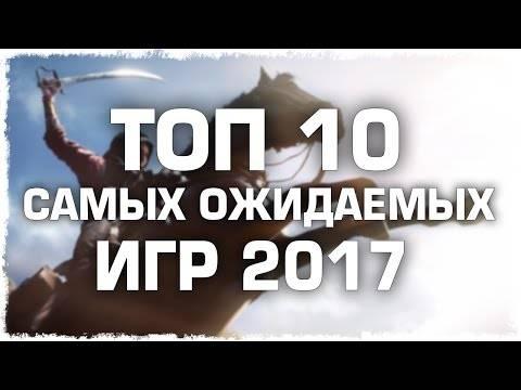ТОП 10 ОЖИДАЕМЫХ ИГР 2017 - 2016 ГОДА!